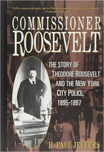 Jeffers, H. Paul – Commissioner Roosevelt: the story of Theodore Roosevelt and the New York City police, 1895-1897