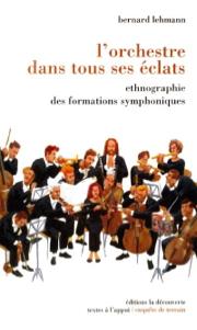Lehmann, Bernard – L'orchestre dans tous ses éclats: ethnographie des formations symphoniques