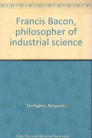 Farrington, Benjamin- Francis Bacon; philosopher of industrial science.