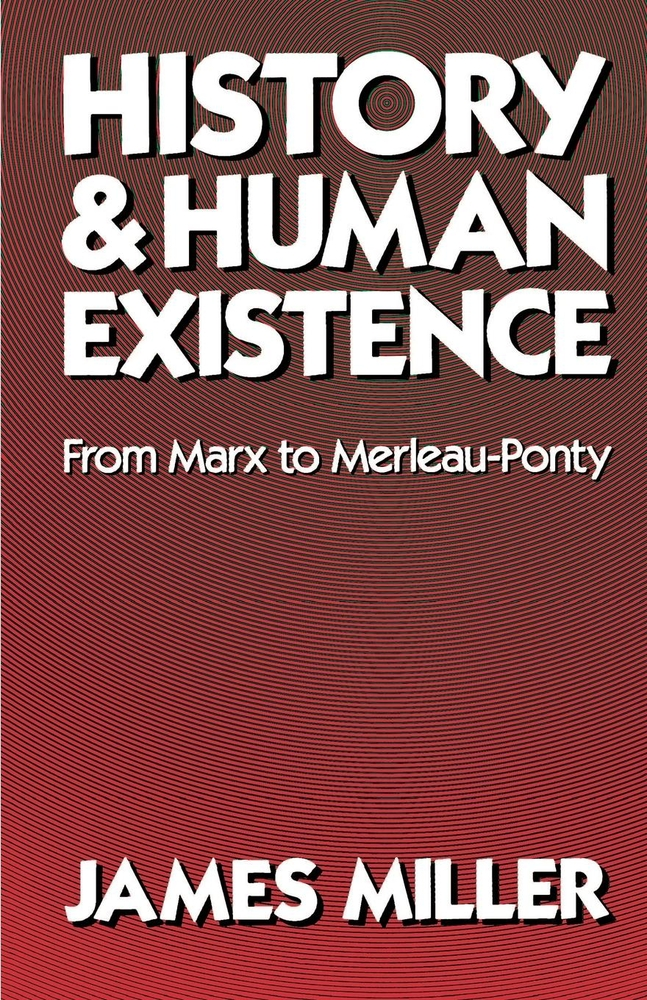 Miller, Jim – History and human existence: from Marx to Merleau-Ponty