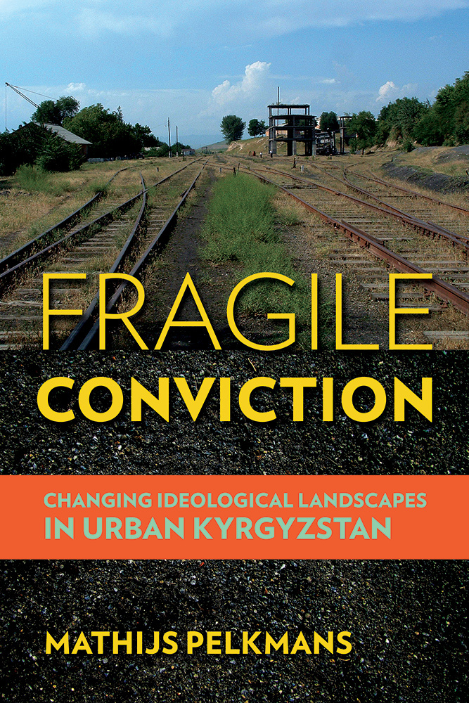 Pelkmans, Mathijs – Fragile conviction: changing ideological landscapes in urban Kyrgyzstan