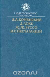 Коменский, Я.А., Д. Локк, Ж.-Ж. Руссо, И.Г. Песталоций – Педагогическое наследие. (Библиотека учителя).