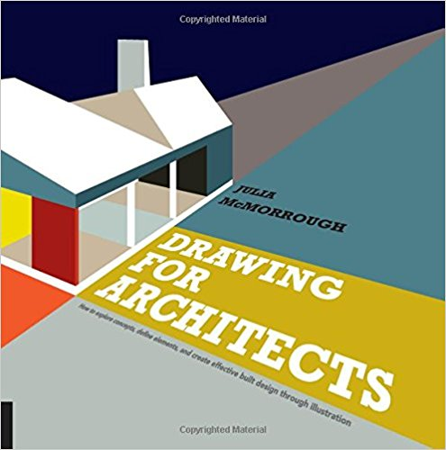 McMorrough, Julia –  Drawing for architects: how to explore concepts, define elements, and create effective built design through illustration.