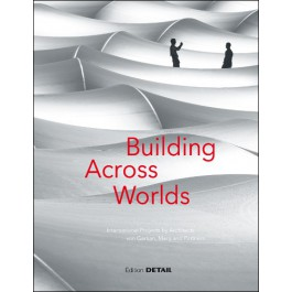 Schittich, Christian, and WojciechCzaja [eds.] – Building across worlds: international projects by architects von Gerkan, Marg and Partners.