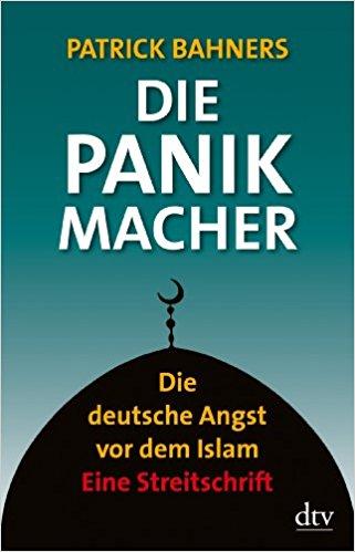 Bahners, Patrick – Die Panikmacher: die deutsche Angst vor dem Islam